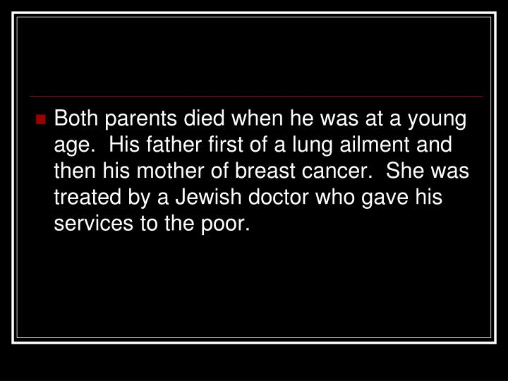 Both parents died when he was at a young age.  His father first of a lung ailment and then his mother of breast cancer.  She was treated by a Jewish doctor who gave his services to the poor.