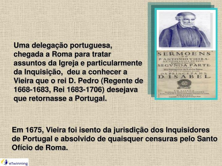 Uma delegação portuguesa, chegada a Roma para tratar assuntos da Igreja e particularmente da Inquisição,  deu a conhecer a Vieira que o rei D. Pedro (Regente de 1668-1683, Rei 1683-1706) desejava que retornasse a Portugal.