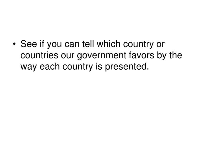 See if you can tell which country or countries our government favors by the way each country is presented.
