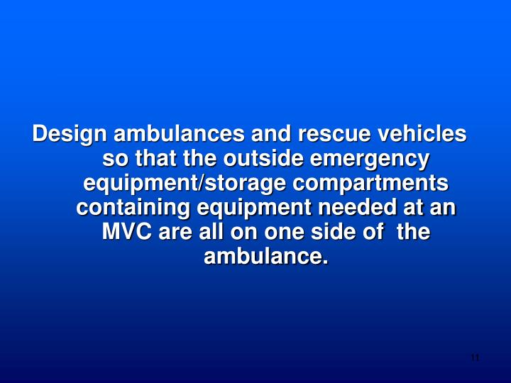 Design ambulances and rescue vehicles so that the outside emergency equipment/storage compartments containing equipment needed at an MVC are all on one side of  the ambulance.