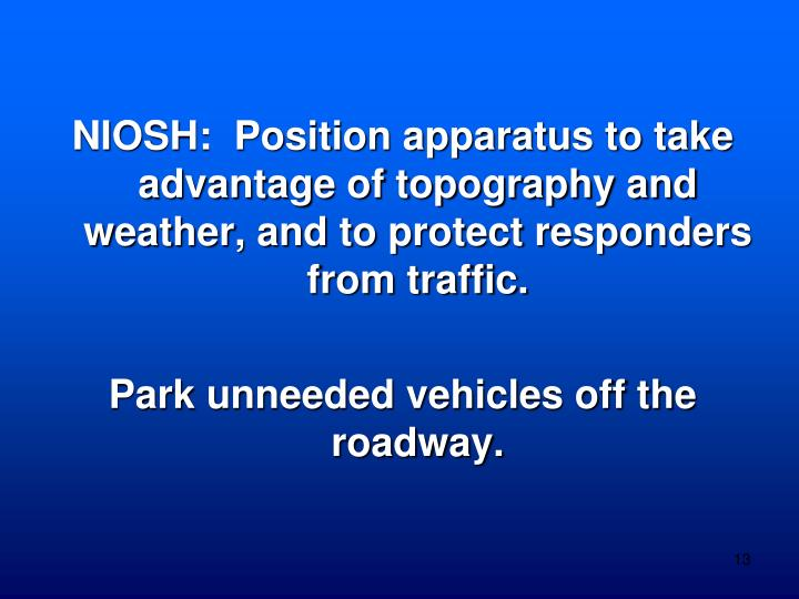 NIOSH:  Position apparatus to take advantage of topography and weather, and to protect responders from traffic.