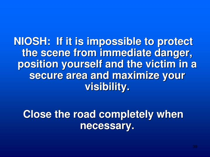 NIOSH:  If it is impossible to protect the scene from immediate danger, position yourself and the victim in a secure area and maximize your visibility.