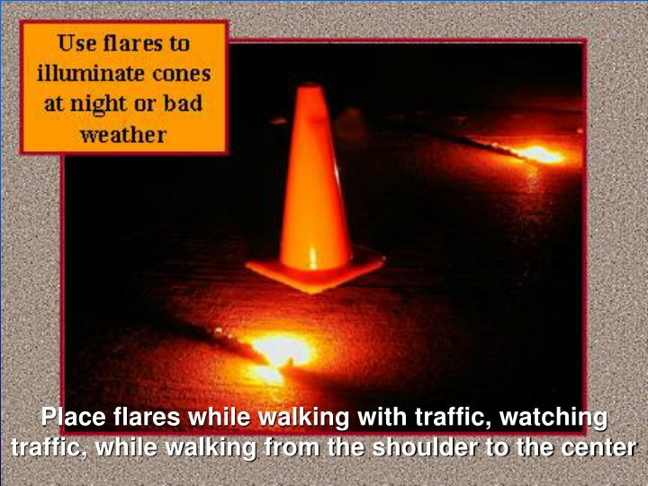 Place flares while walking with traffic, watching traffic, while walking from the shoulder to the center