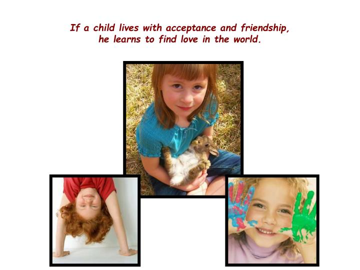 If a child lives with acceptance and friendship,