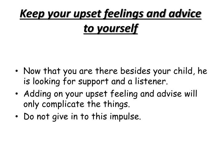 Keep your upset feelings and advice to yourself