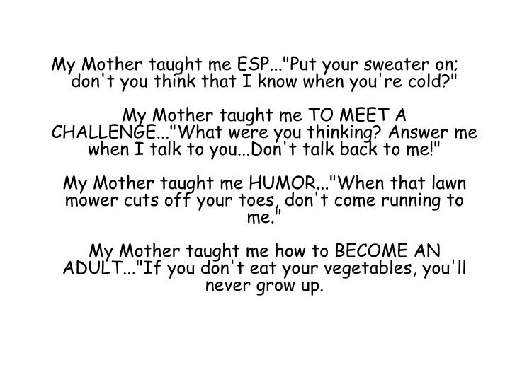 "My Mother taught me ESP...""Put your sweater on; don't you think that I know when you're cold?"""