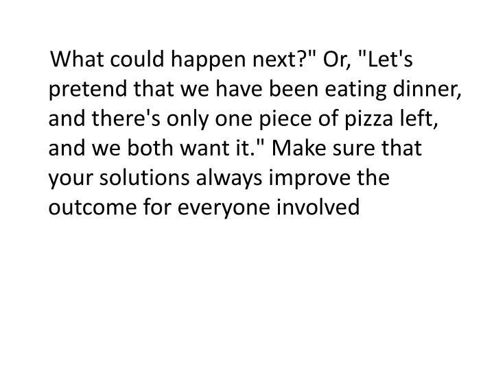 "What could happen next?"" Or, ""Let's pretend that we have been eating dinner, and there's only one piece of pizza left, and we both want it."" Make sure that your solutions always improve the outcome for everyone involved"