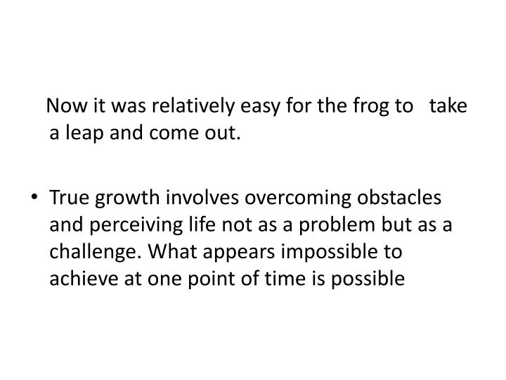 Now it was relatively easy for the frog to   take a leap and come out.