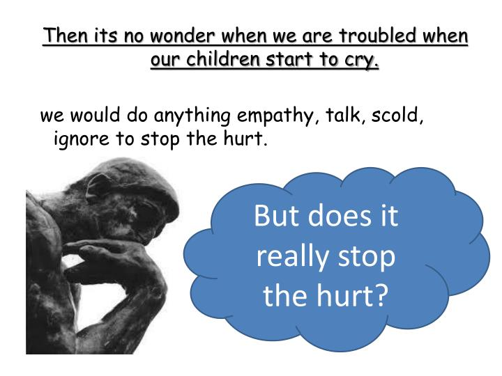 Then its no wonder when we are troubled when our children start to cry.