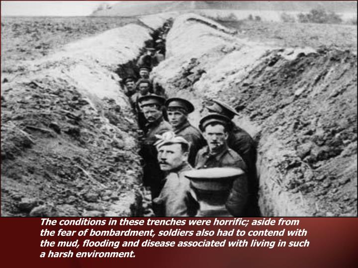 The conditions in these trenches were horrific; aside from the fear of bombardment, soldiers also had to contend with the mud, flooding and disease associated with living in such a harsh environment.