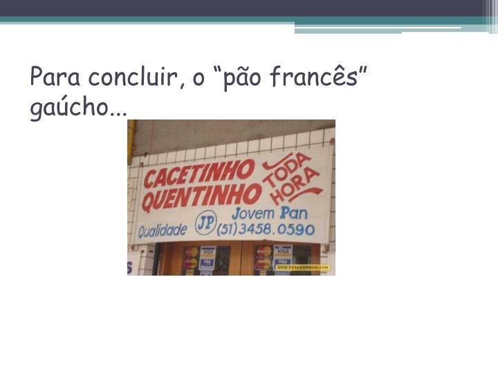 """Para concluir, o """"pão francês"""" gaúcho..."""