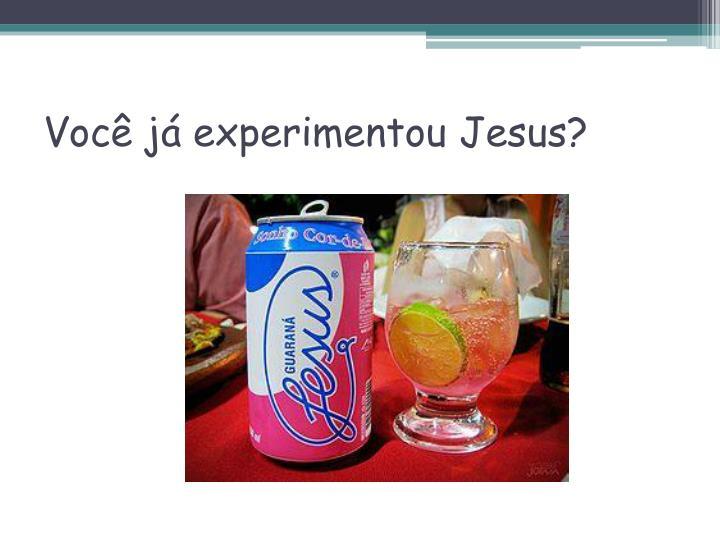 Você já experimentou Jesus?