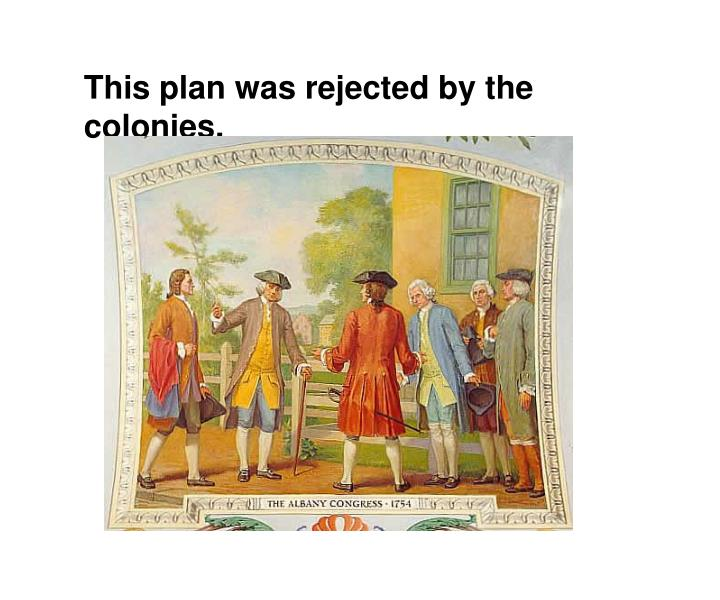 This plan was rejected by the colonies.