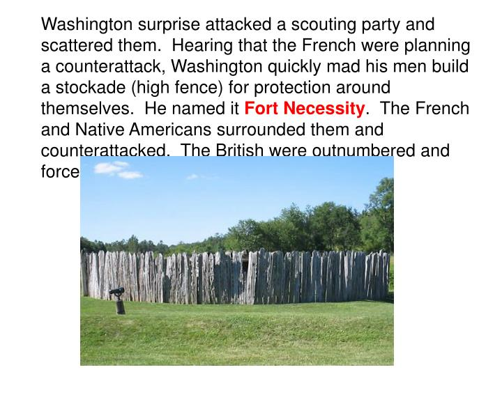 Washington surprise attacked a scouting party and scattered them.  Hearing that the French were planning a counterattack, Washington quickly mad his men build a stockade (high fence) for protection around themselves.  He named it