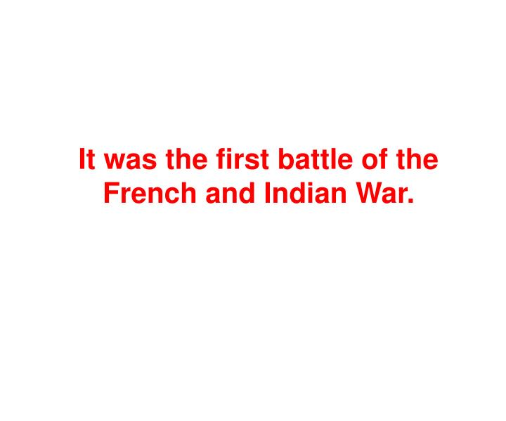 It was the first battle of the French and Indian War.