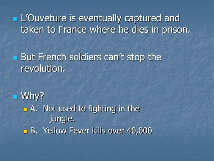 L'Ouveture is eventually captured and taken to France where he dies in prison.