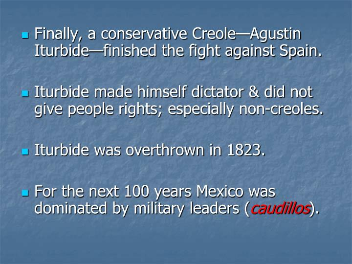 Finally, a conservative Creole—Agustin Iturbide—finished the fight against Spain.