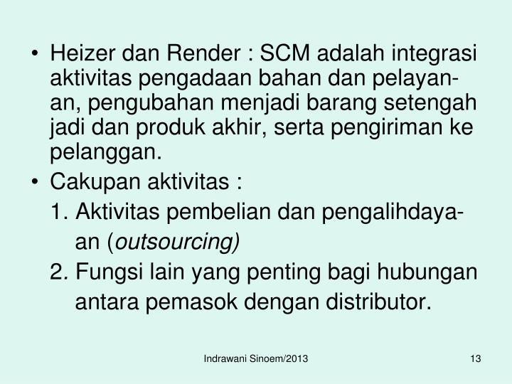 Heizer dan Render : SCM adalah integrasi aktivitas pengadaan bahan dan pelayan-an, pengubahan menjadi barang setengah jadi dan produk akhir, serta pengiriman ke pelanggan.