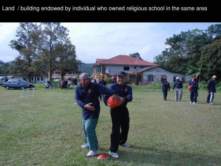 Land  / building endowed by individual who owned religious school in the same area