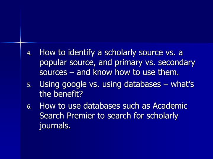 How to identify a scholarly source vs. a popular source, and primary vs. secondary sources – and know how to use them.