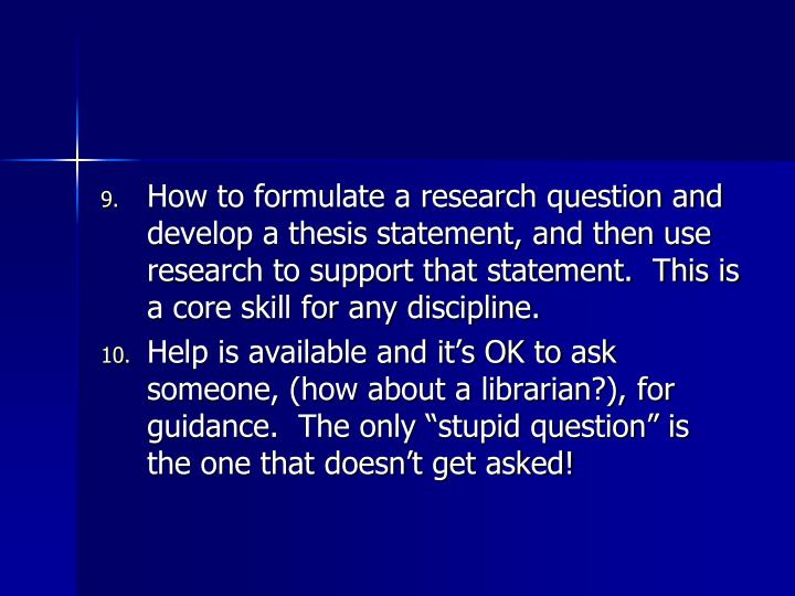 How to formulate a research question and develop a thesis statement, and then use research to support that statement.  This is a core skill for any discipline.