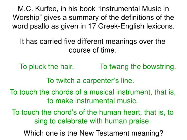 "M.C. Kurfee, in his book ""Instrumental Music In Worship"" gives a summary of the definitions of the word psallo as given in 17 Greek-English lexicons."