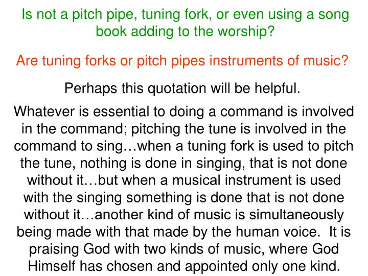 Is not a pitch pipe, tuning fork, or even using a song book adding to the worship?