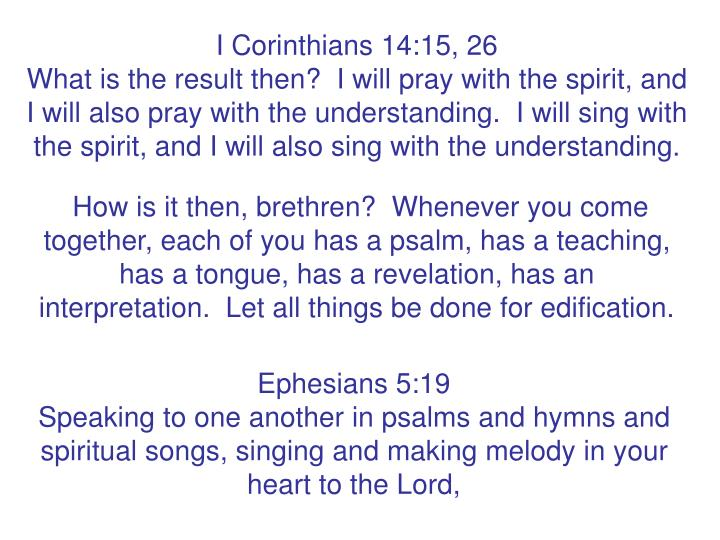 I Corinthians 14:15, 26                                                           What is the result then?  I will pray with the spirit, and I will also pray with the understanding.  I will sing with the spirit, and I will also sing with the understanding.