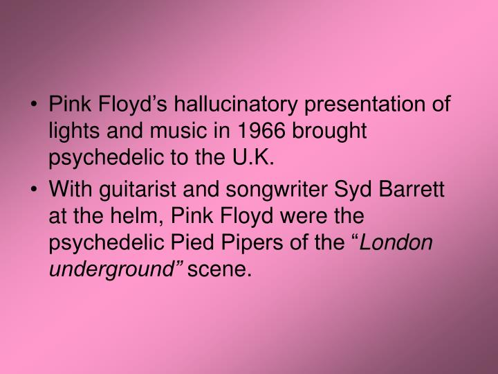 Pink Floyd's hallucinatory presentation of lights and music in 1966 brought psychedelic to the U.K.