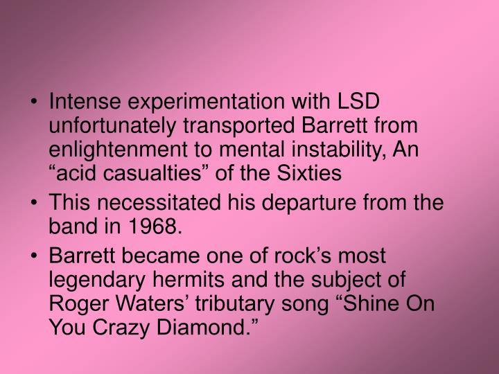 "Intense experimentation with LSD unfortunately transported Barrett from enlightenment to mental instability, An ""acid casualties"" of the Sixties"