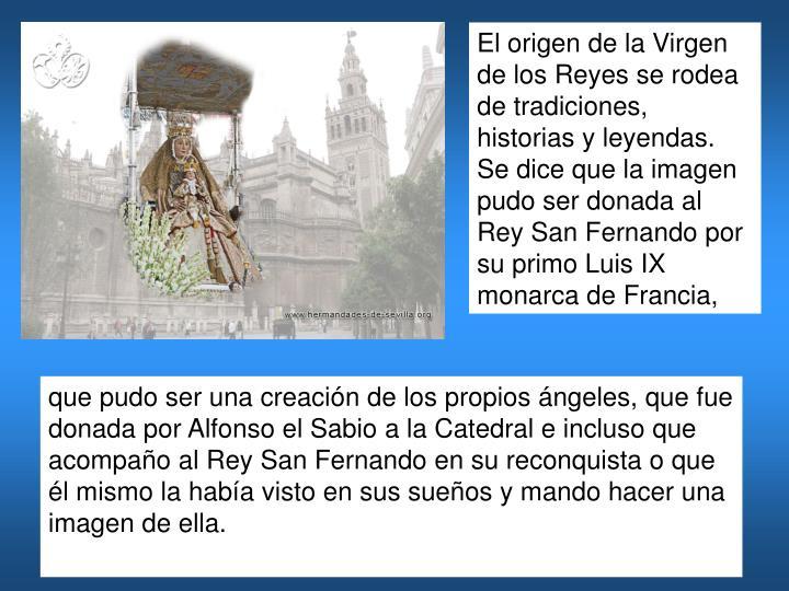 El origen de la Virgen de los Reyes se rodea de tradiciones, historias y leyendas. Se dice que la imagen pudo ser donada al Rey San Fernandopor su primo Luis IX monarca de Francia,