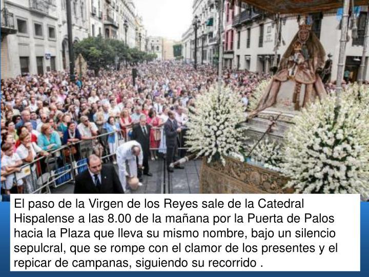 El paso de la Virgen de los Reyes sale de la Catedral Hispalense a las 8.00 de la mañana por la Puerta de Palos hacia la Plaza que lleva su mismo nombre, bajo un silencio sepulcral, que se rompe con el clamor de los presentes y el repicar de campanas, siguiendo su recorrido .