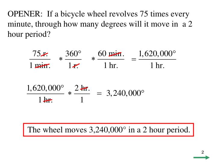 OPENER:  If a bicycle wheel revolves 75 times every minute, through how many degrees will it move in  a 2 hour period?