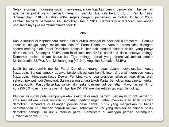Sejak reformasi, Indonesia sudah menyelenggaraan tiga kali pemilu demokratis.  Tak pernah ada partai politik yang berhasil menang  pemilu dua kali berturut turut. Pemilu 1999, dimenangkan PDIP. Di tahun 2004, segera berganti pemenang ke Golkar. Di tahun 2009, kembali berganti pemenang ke Demokrat. Tahun 2014, Demokratpun terancam kehilangan popularitasnya jika membuat blunder politik.