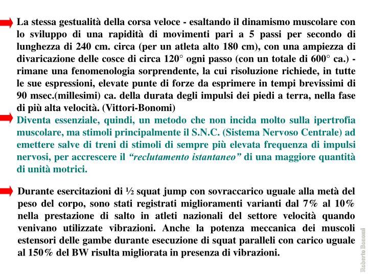 La stessa gestualità della corsa veloce - esaltando il dinamismo muscolare con lo sviluppo di una rapidità di movimenti pari a 5 passi per secondo di lunghezza di 240 cm. circa (per un atleta alto 180 cm), con una ampiezza di divaricazione delle cosce di circa 120° ogni passo (con un totale di 600° ca.) - rimane una fenomenologia sorprendente, la cui risoluzione richiede, in tutte le sue espressioni, elevate punte di forze da esprimere in tempi brevissimi di 90 msec.(millesimi) ca. della durata degli impulsi dei piedi a terra, nella fase di più alta velocità. (Vittori-Bonomi)