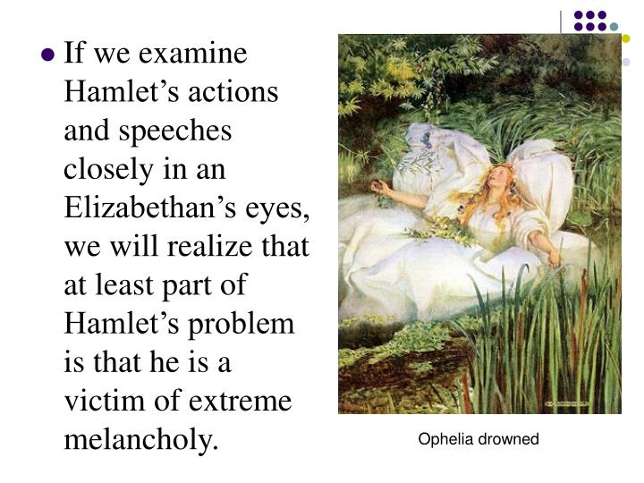 If we examine Hamlet's actions and speeches closely in an Elizabethan's eyes, we will realize that at least part of Hamlet's problem is that he is a victim of extreme melancholy.