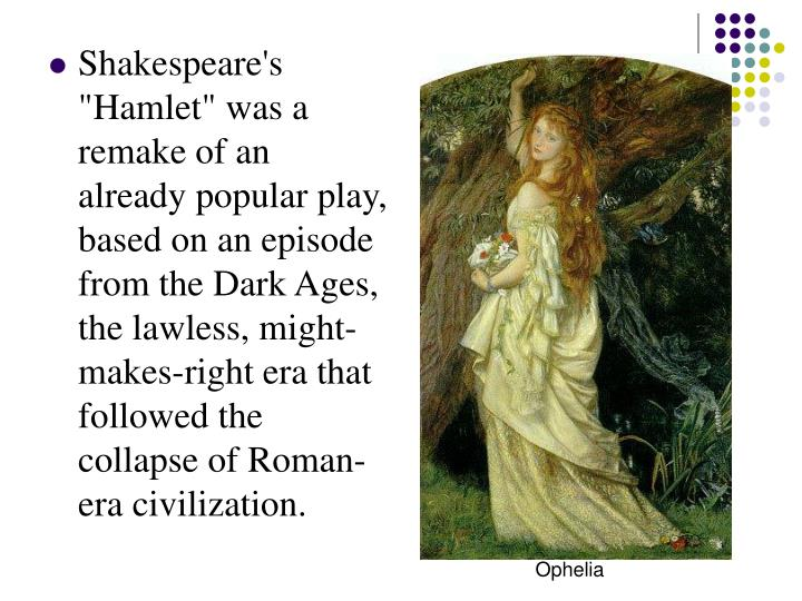 "Shakespeare's ""Hamlet"" was a remake of an already popular play, based on an episode from the Dark Ages, the lawless, might-makes-right era that followed the collapse of Roman-era civilization."