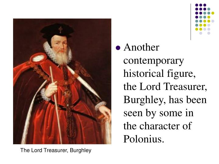 Another contemporary historical figure, the Lord Treasurer, Burghley, has been seen by some in the character of Polonius.