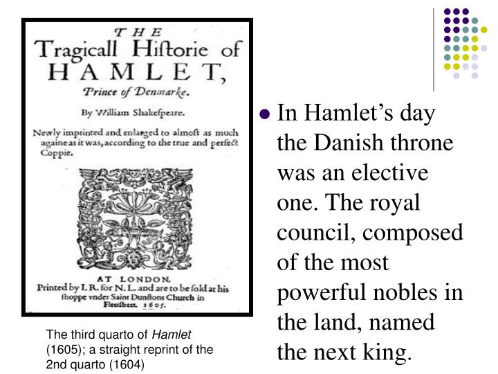 In Hamlet's day the Danish throne was an elective one. The royal council, composed of the most powerful nobles in the land, named the next king