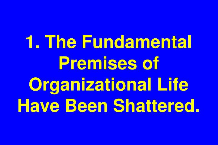 1 the fundamental premises of organizational life have been shattered