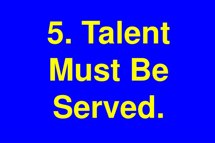 5. Talent Must Be Served.