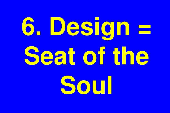 6. Design = Seat of the Soul
