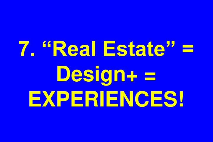"7. ""Real Estate"" = Design+ = EXPERIENCES!"