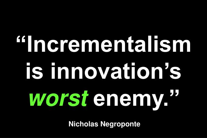 """Incrementalism is innovation's"