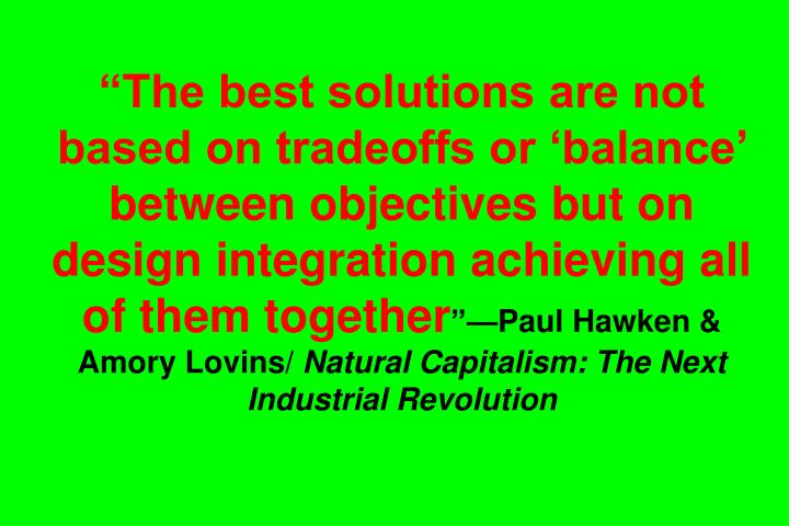 """The best solutions are not based on tradeoffs or 'balance' between objectives but on design integration achieving all of them together"