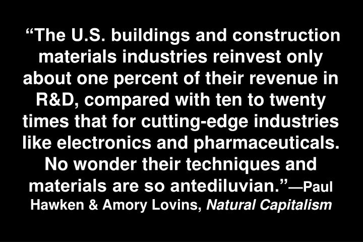 """The U.S. buildings and construction materials industries reinvest only about one percent of their revenue in R&D, compared with ten to twenty times that for cutting-edge industries like electronics and pharmaceuticals. No wonder their techniques and materials are so antediluvian."""