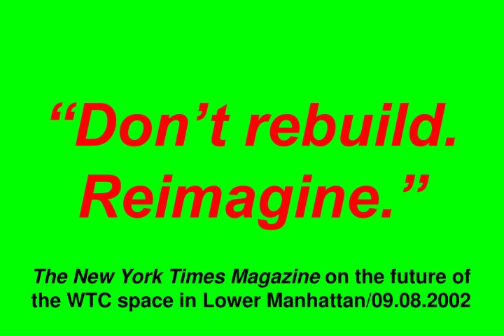 """Don't rebuild. Reimagine."""