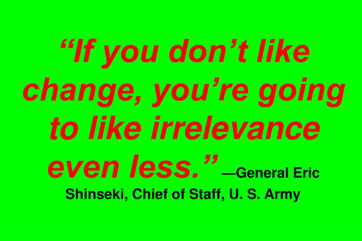 """If you don't like change, you're going to like irrelevance even less."""