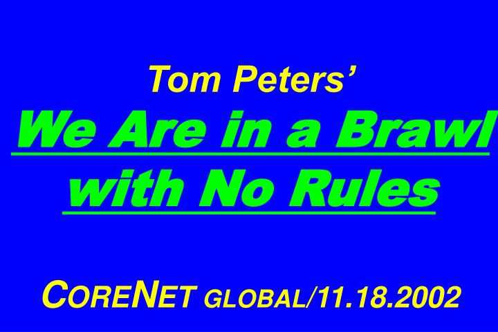 Tom peters we are in a brawl with no rules c ore n et global 11 18 2002