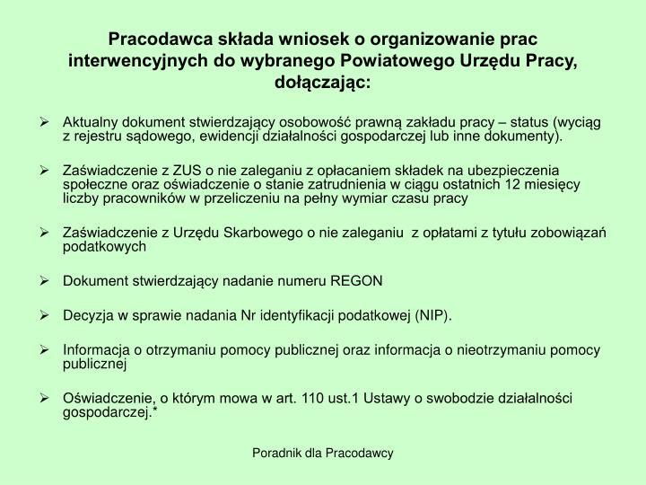 Pracodawca składa wniosek o organizowanie prac interwencyjnych do wybranego Powiatowego Urzędu Pracy, dołączając: